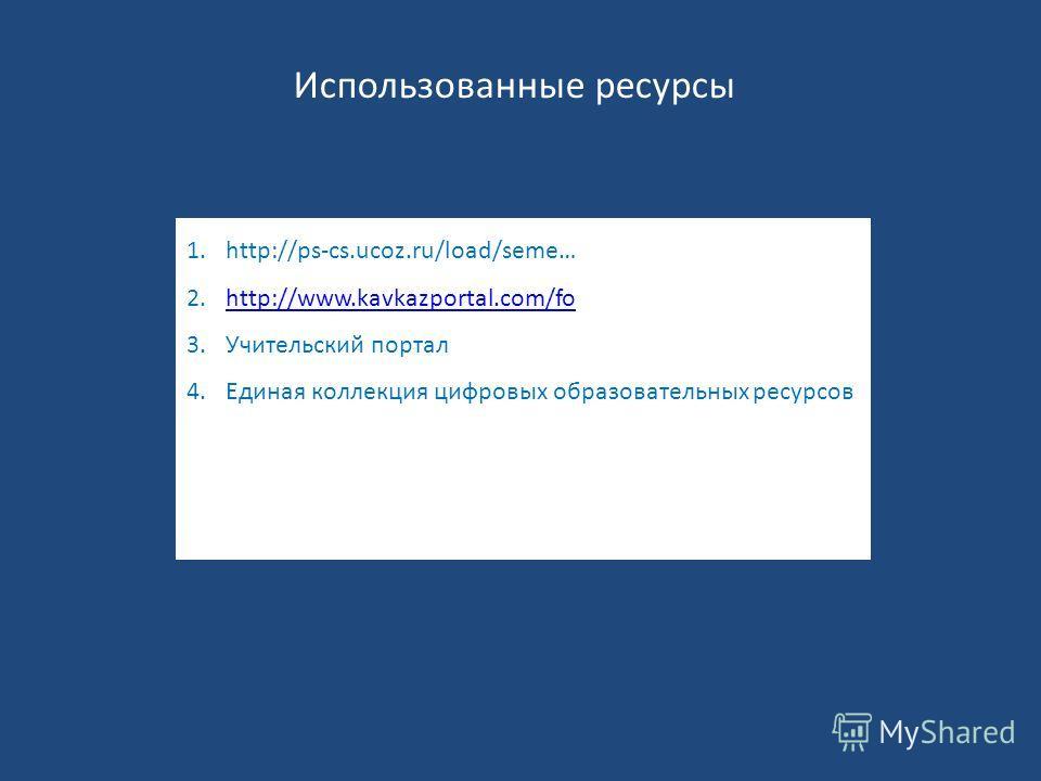 Использованные ресурсы 1.http://ps-cs.ucoz.ru/load/seme… 2.http://www.kavkazportal.com/fohttp://www.kavkazportal.com/fo 3. Учительский портал 4. Единая коллекция цифровых образовательных ресурсов