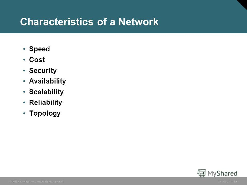 © 2005 Cisco Systems, Inc. All rights reserved.INTRO v2.11-8 Characteristics of a Network Speed Cost Security Availability Scalability Reliability Topology
