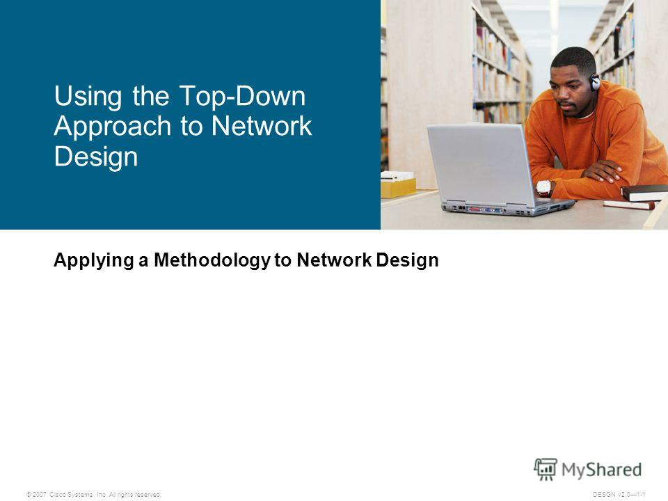 © 2007 Cisco Systems, Inc. All rights reserved.DESGN v2.01-1 Applying a Methodology to Network Design Using the Top-Down Approach to Network Design
