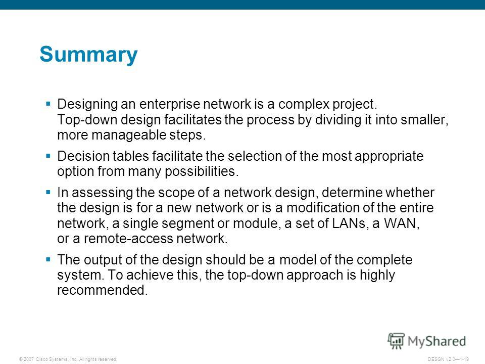 © 2007 Cisco Systems, Inc. All rights reserved.DESGN v2.01-19 Summary Designing an enterprise network is a complex project. Top-down design facilitates the process by dividing it into smaller, more manageable steps. Decision tables facilitate the sel