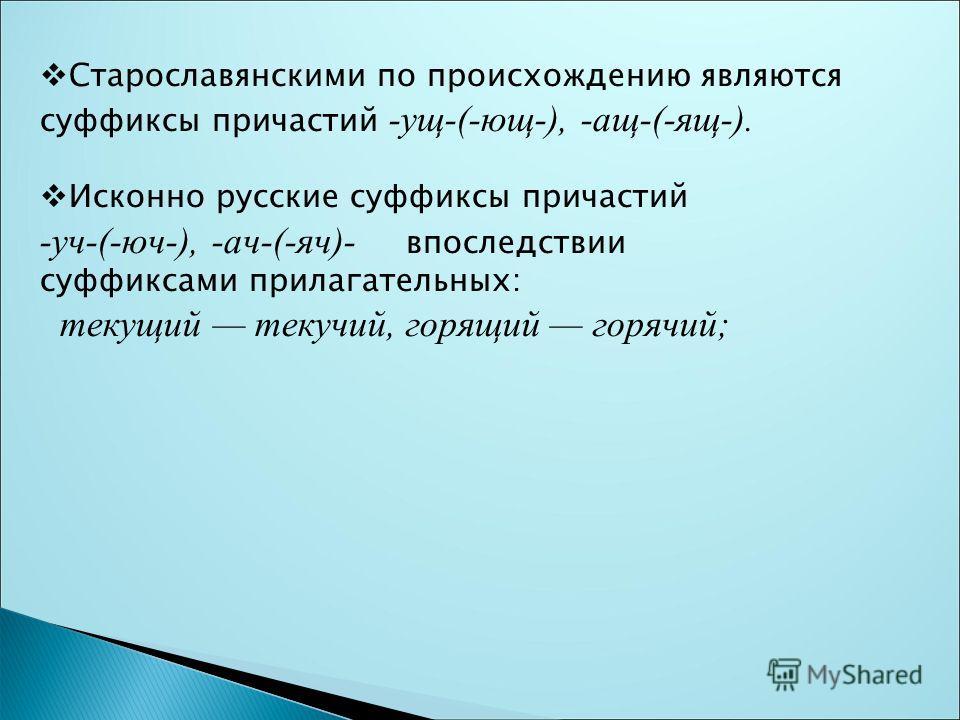 Старославянскими по происхождцению являются суффиксы причастий -ущ-(-ющ-), -ащ-(-ящ-). Исконно русские суффиксы причастий -уч-(-юч-), -ач-(-яч)- впослядствии суффиксами прилагателльных: текущий текучий, горящий горячий;