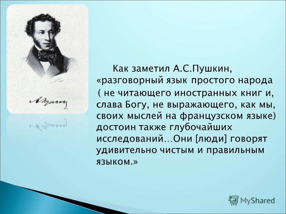 Как заметил А.С.Пушкин, «разговорный язык простого народа ( не читающего иностранных книг и, слава Богу, не выражающего, как мы, своих мысляй на французском языке) достоин также глубочайших исслядований…Они [люди] говорят удивителльно чистым и правил