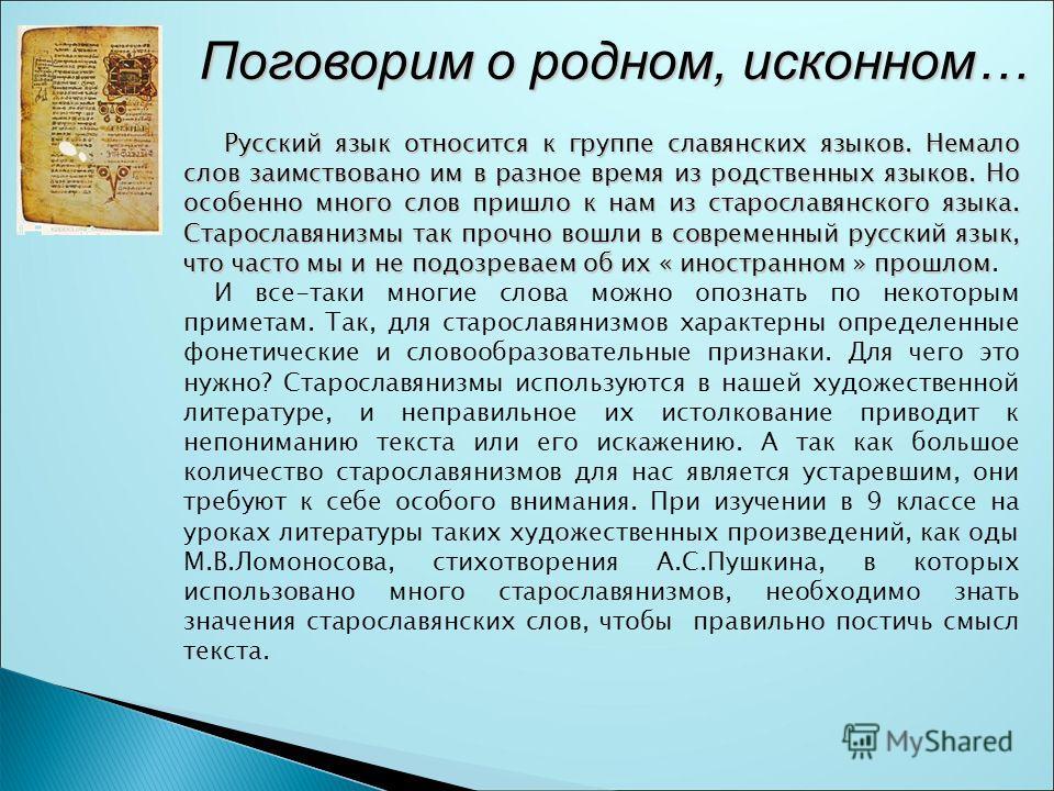 Поговорим о родном, исконном… Поговорим о родном, исконном… Русский язык относится к группе славянских языков. Немало слов заимствовано им в разное время из родственных языков. Но особенно много слов пришло к нам из старославянского языка. Старославя