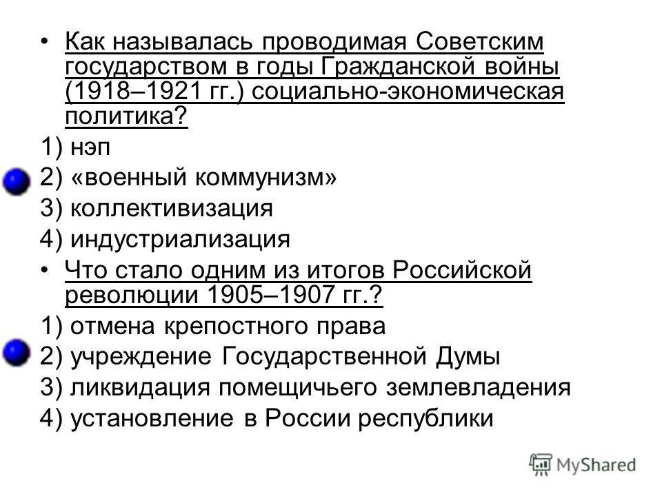 Как называлась проводимая Советским государством в годы Гражданской войны (1918–1921 гг.) социально-экономическая политика? 1) нэп 2) «военный коммунизм» 3) коллективизация 4) индустриализация Что стало одним из итогов Российской революции 1905–1907