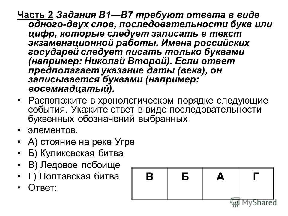 Часть 2 Задания В1В7 требуют ответа в виде одного-двух слов, последовательности букв или цифр, которые следует записать в текст экзаменационной работы. Имена российских государей следует писать только буквами (например: Николай Второй). Если ответ пр