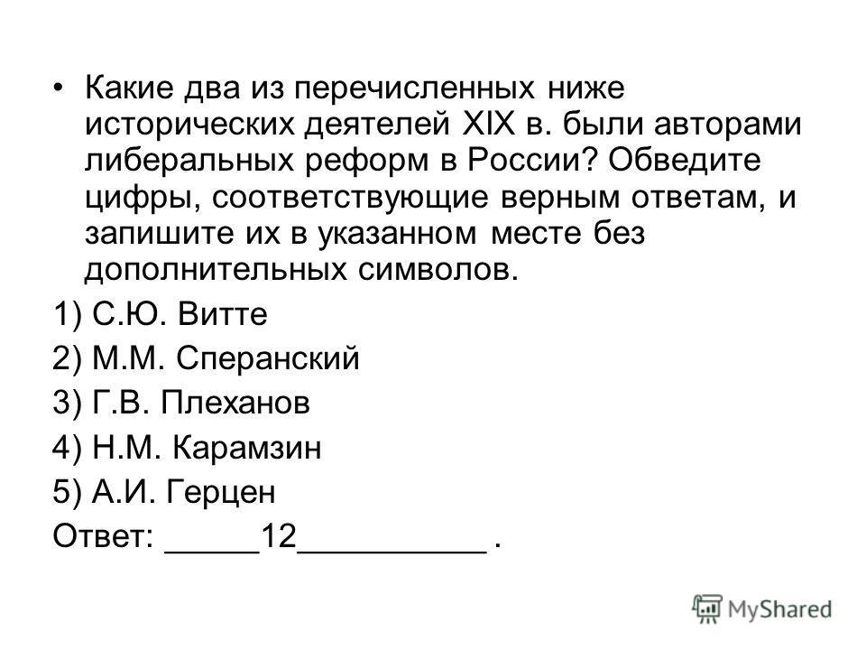Какие два из перечисленных ниже исторических деятелей XIX в. были авторами либеральных реформ в России? Обведите цифры, соответствующие верным ответам, и запишите их в указанном месте без дополнительных символов. 1) С.Ю. Витте 2) М.М. Сперанский 3) Г