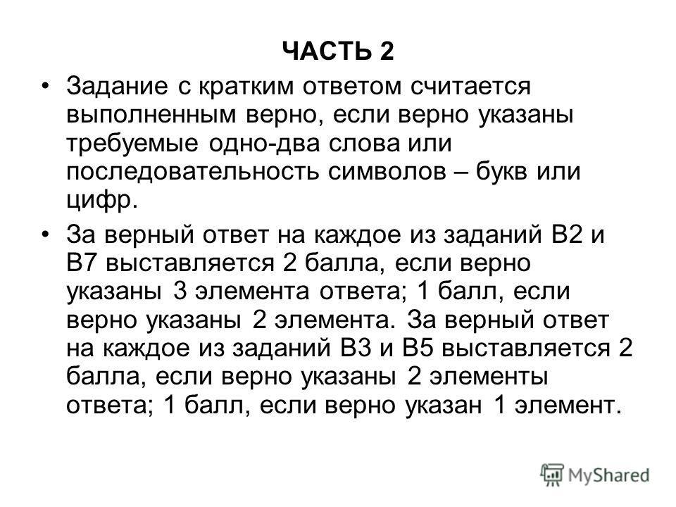 ЧАСТЬ 2 Задание с кратким ответом считается выполненным верно, если верно указаны требуемые одно-два слова или последовательность символов – букв или цифр. За верный ответ на каждое из заданий В2 и В7 выставляется 2 балла, если верно указаны 3 элемен