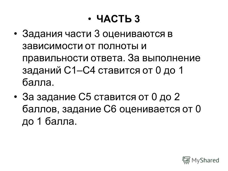 ЧАСТЬ 3 Задания части 3 оцениваются в зависимости от полноты и правильности ответа. За выполнение заданий С1–С4 ставится от 0 до 1 балла. За задание С5 ставится от 0 до 2 баллов, задание С6 оценивается от 0 до 1 балла.