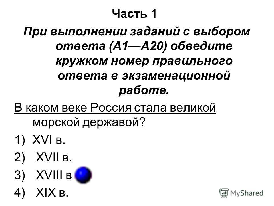 Часть 1 При выполнении заданий с выбором ответа (А1А20) обведите кружком номер правильного ответа в экзаменационной работе. В каком веке Россия стала великой морской державой? 1)XVI в. 2) XVII в. 3) XVIII в. 4) XIX в.