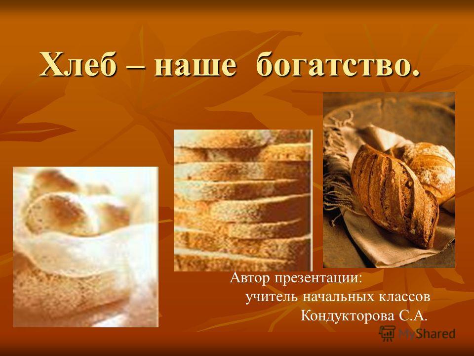Хлеб – наше богатство. Автор презентации: учитель начальных классов Кондукторова С.А.