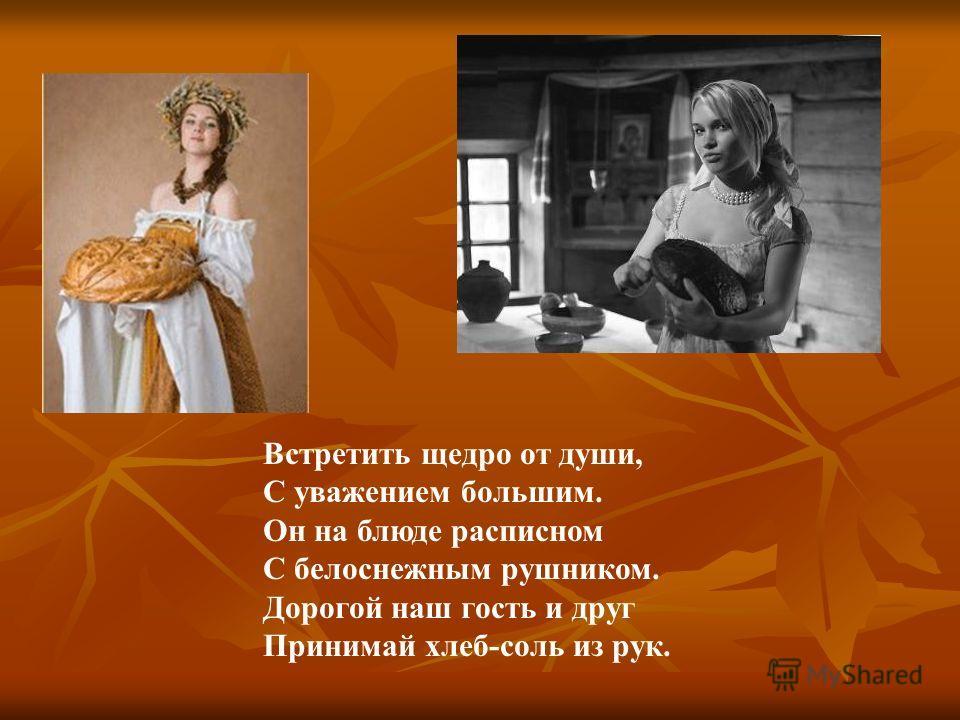 Встретить щедро от души, С уважением большим. Он на блюде расписном С белоснежным рушником. Дорогой наш гость и друг Принимай хлеб-соль из рук.
