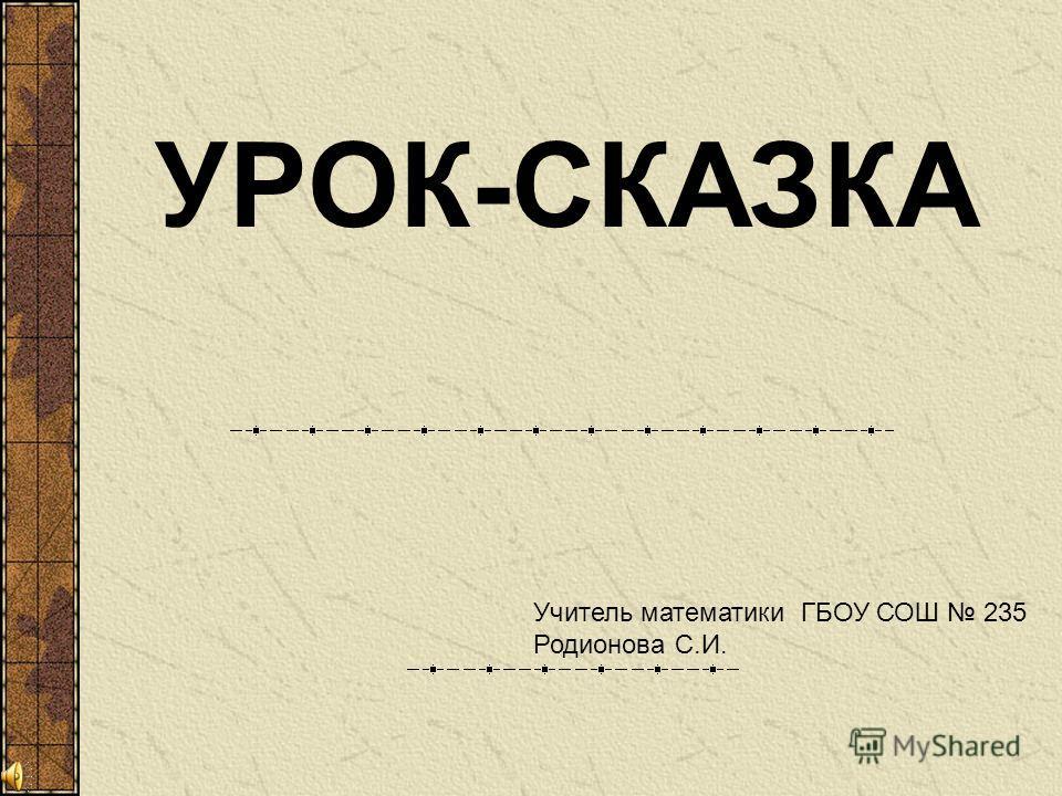 УРОК-СКАЗКА Учитель математики ГБОУ СОШ 235 Родионова С.И.