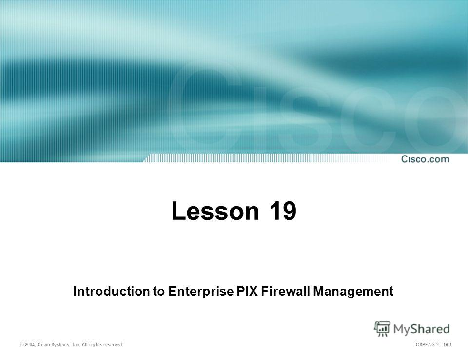 © 2004, Cisco Systems, Inc. All rights reserved. CSPFA 3.219-1 Lesson 19 Introduction to Enterprise PIX Firewall Management