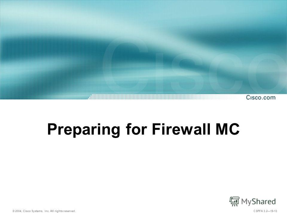 © 2004, Cisco Systems, Inc. All rights reserved. CSPFA 3.219-13 Preparing for Firewall MC