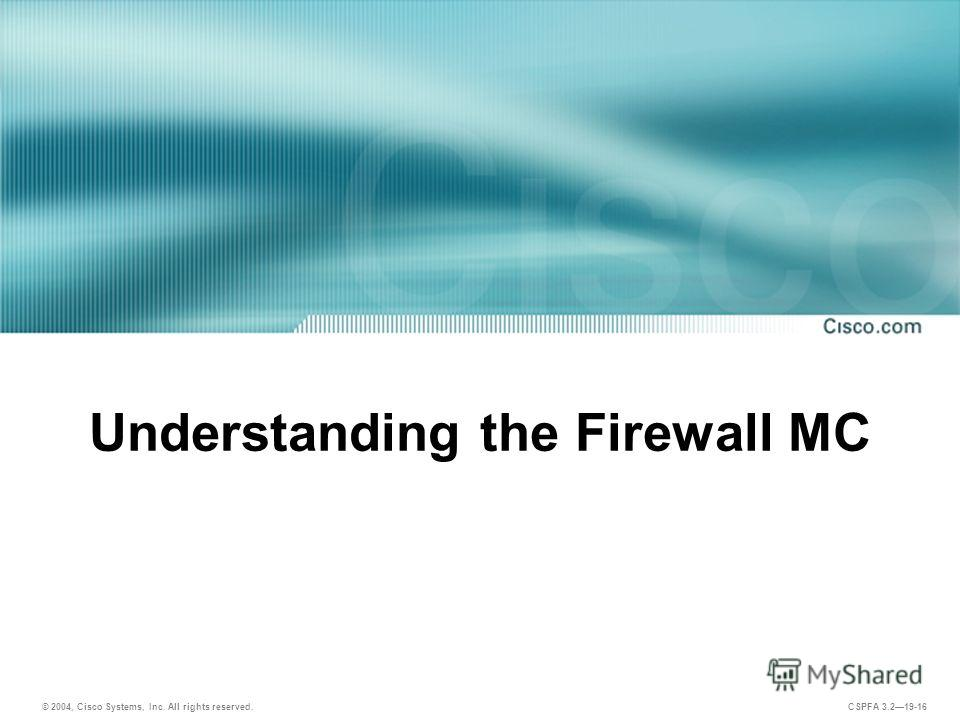 © 2004, Cisco Systems, Inc. All rights reserved. CSPFA 3.219-16 Understanding the Firewall MC