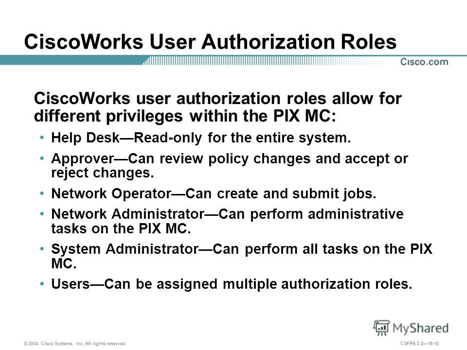© 2004, Cisco Systems, Inc. All rights reserved. CSFPA 3.219-18 CiscoWorks User Authorization Roles CiscoWorks user authorization roles allow for different privileges within the PIX MC: Help DeskRead-only for the entire system. ApproverCan review pol