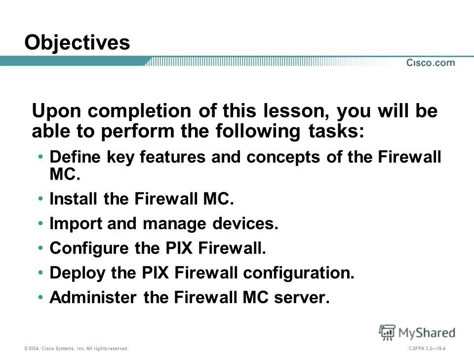 © 2004, Cisco Systems, Inc. All rights reserved. CSFPA 3.219-4 Objectives Upon completion of this lesson, you will be able to perform the following tasks: Define key features and concepts of the Firewall MC. Install the Firewall MC. Import and manage