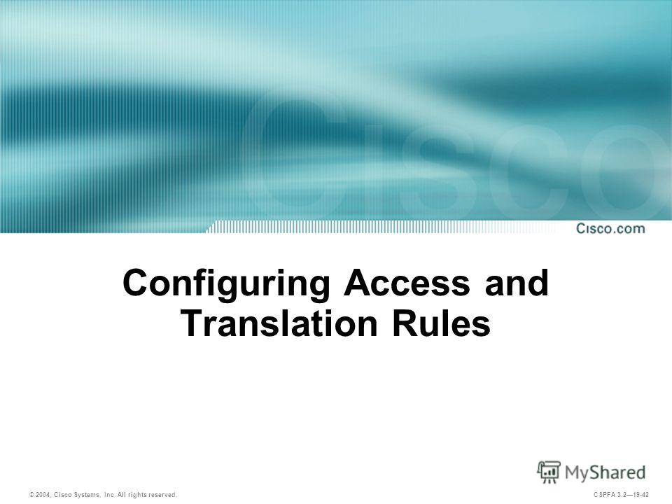 © 2004, Cisco Systems, Inc. All rights reserved. CSPFA 3.219-42 Configuring Access and Translation Rules
