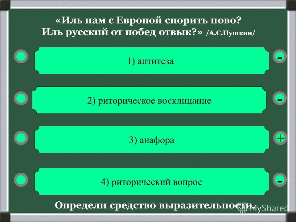 «Иль нам с Европой спорить ново? Иль русский от побед отвык?» /А.С.Пушкин/ - - + - 1) антитеза 2) риторическое восклицание 4) риторический вопрос 3) анафора Определи средство выразительности.