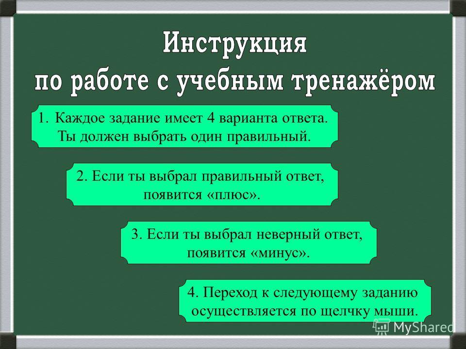 1. Каждое задание имеет 4 варианта ответа. Ты должен выбрать один правильный. 2. Если ты выбрал правильный ответ, появится «плюс». 3. Если ты выбрал неверный ответ, появится «минус». 4. Переход к следующему заданию осуществляется по щелчку мыши.