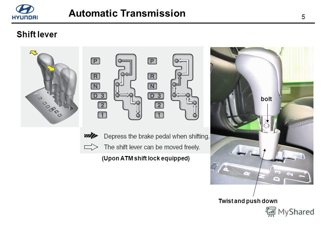 5 Automatic Transmission Shift lever Twist and push down (Upon ATM shift lock equipped) bolt