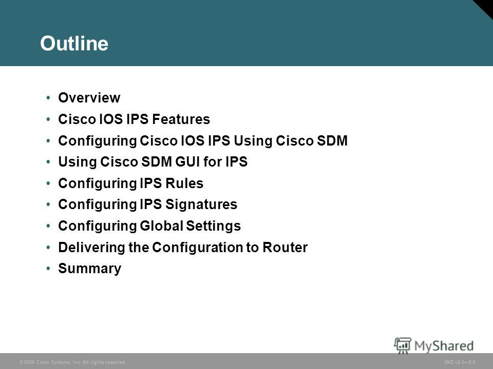 © 2006 Cisco Systems, Inc. All rights reserved. SND v2.05-2 Outline Overview Cisco IOS IPS Features Configuring Cisco IOS IPS Using Cisco SDM Using Cisco SDM GUI for IPS Configuring IPS Rules Configuring IPS Signatures Configuring Global Settings Del