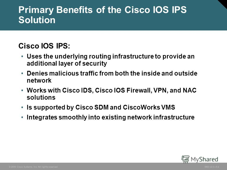 © 2006 Cisco Systems, Inc. All rights reserved. SND v2.05-4 Primary Benefits of the Cisco IOS IPS Solution Cisco IOS IPS: Uses the underlying routing infrastructure to provide an additional layer of security Denies malicious traffic from both the ins