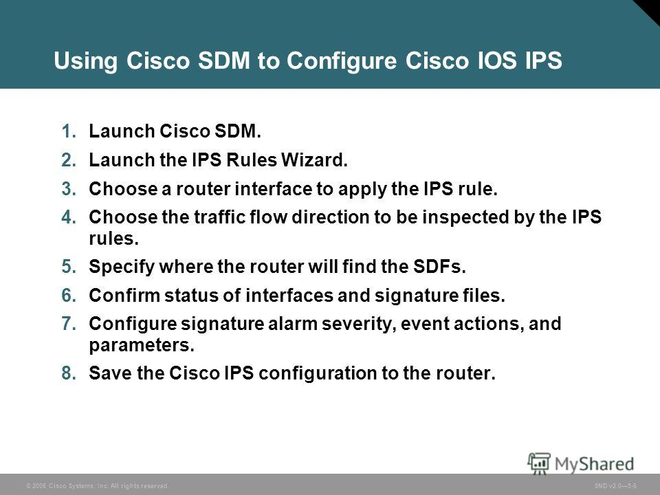 © 2006 Cisco Systems, Inc. All rights reserved. SND v2.05-6 Using Cisco SDM to Configure Cisco IOS IPS 1. Launch Cisco SDM. 2. Launch the IPS Rules Wizard. 3. Choose a router interface to apply the IPS rule. 4. Choose the traffic flow direction to be