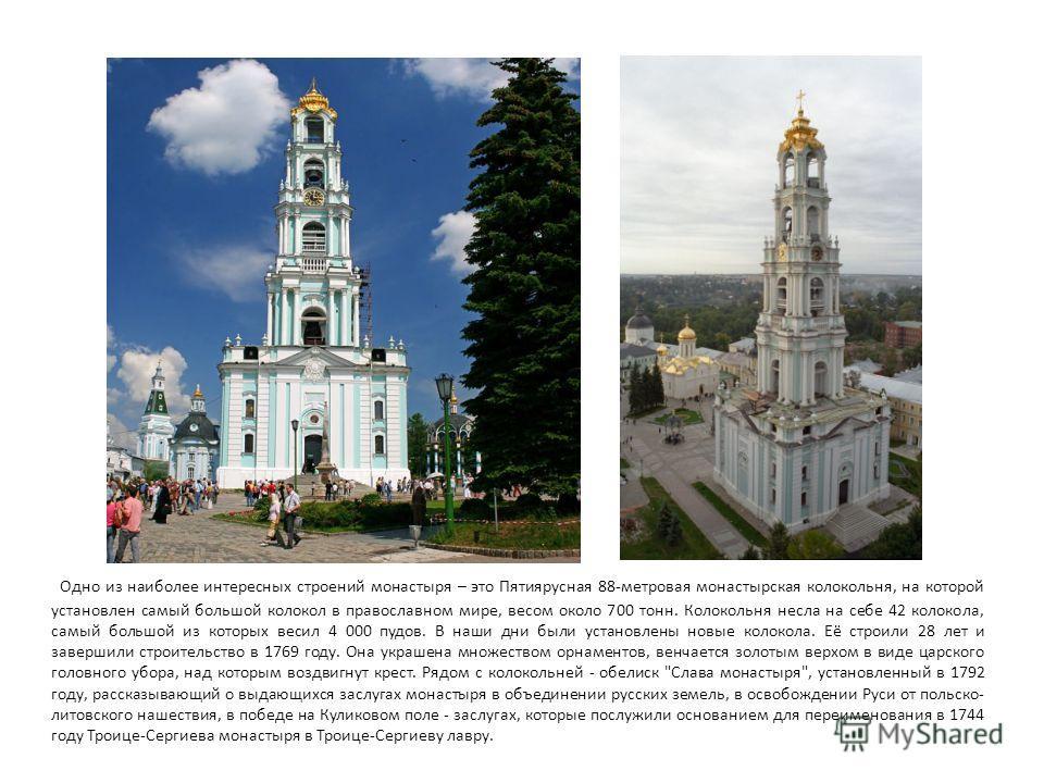 Одно из наиболее интересных строений монастыря – это Пятиярусная 88-метровая монастырская колокольня, на которой установлен самый большой колокол в православном мире, весом около 700 тонн. Колокольня несла на себе 42 колокола, самый большой из которы