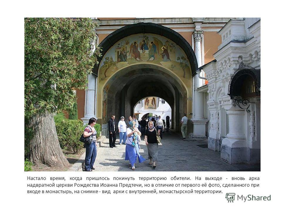 Настало время, когда пришлось покинуть территорию обители. На выходе - вновь арка надвратной церкви Рождества Иоанна Предтечи, но в отличие от первого её фото, сделанного при входе в монастырь, на снимке - вид арки с внутренней, монастырской территор