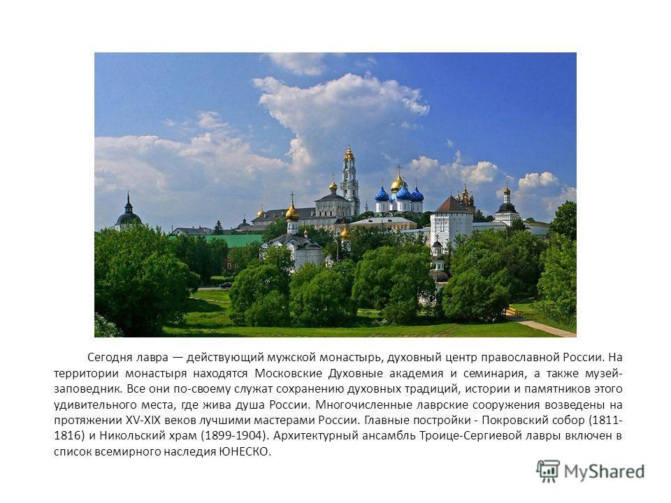 Сегодня лавра действующий мужской монастырь, духовный центр православной России. На территории монастыря находятся Московские Духовные академия и семинария, а также музей- заповедник. Все они по-своему служат сохранению духовных традиций, истории и п