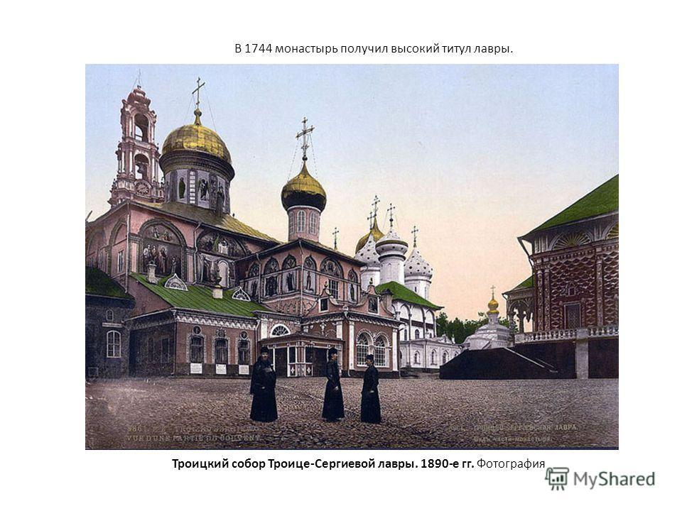 Троицкий собор Троице-Сергиевой лавры. 1890-е гг. Фотография В 1744 монастырь получил высокий титул лавры.
