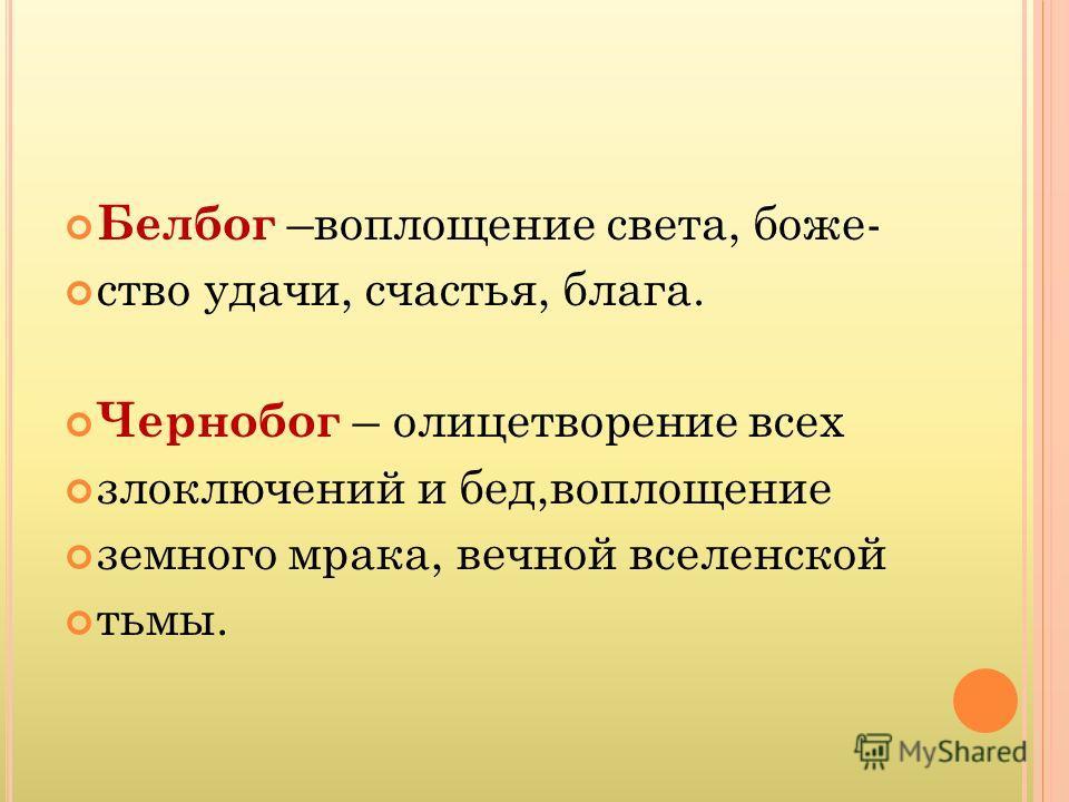 Белбог –воплощение света, божество удачи, счастья, блага. Чернобог – олицетворение всех злоключений и бед,воплощение земного мрака, вечной вселенской тьмы.