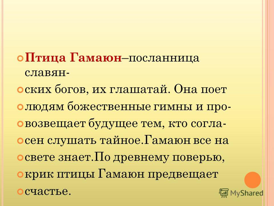 Птица Гамаюн –посланница славянских богов, их глашатай. Она поет людям божественные гимны и про- возвещает будущее тем, кто согласен слушать тайное.Гамаюн все на свете знает.По древнему поверью, крик птицы Гамаюн предвещает счастье.