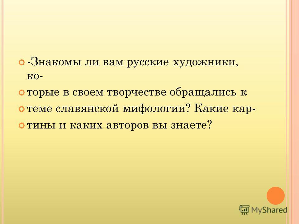 -Знакомы ли вам русские художники, которые в своем творчестве обращались к теме славянской мифологии? Какие кар- тины и каких авторов вы знаете?