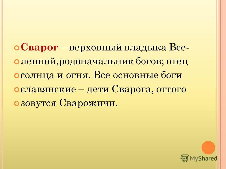 Сварог – верховный владыка Все- ленной,родоначальник богов; отец солнца и огня. Все основные боги славянские – дети Сварога, оттого зовутся Сварожичи.