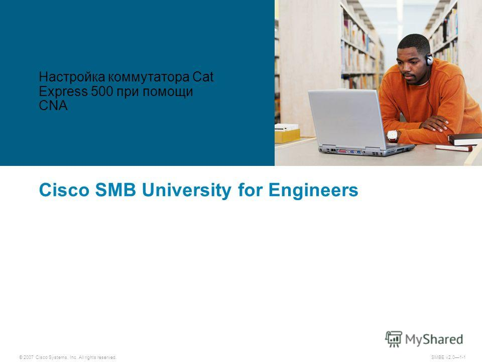 © 2007 Cisco Systems, Inc. All rights reserved. SMBE v2.01-1 Cisco SMB University for Engineers Настройка коммутатора Cat Express 500 при помощи CNA