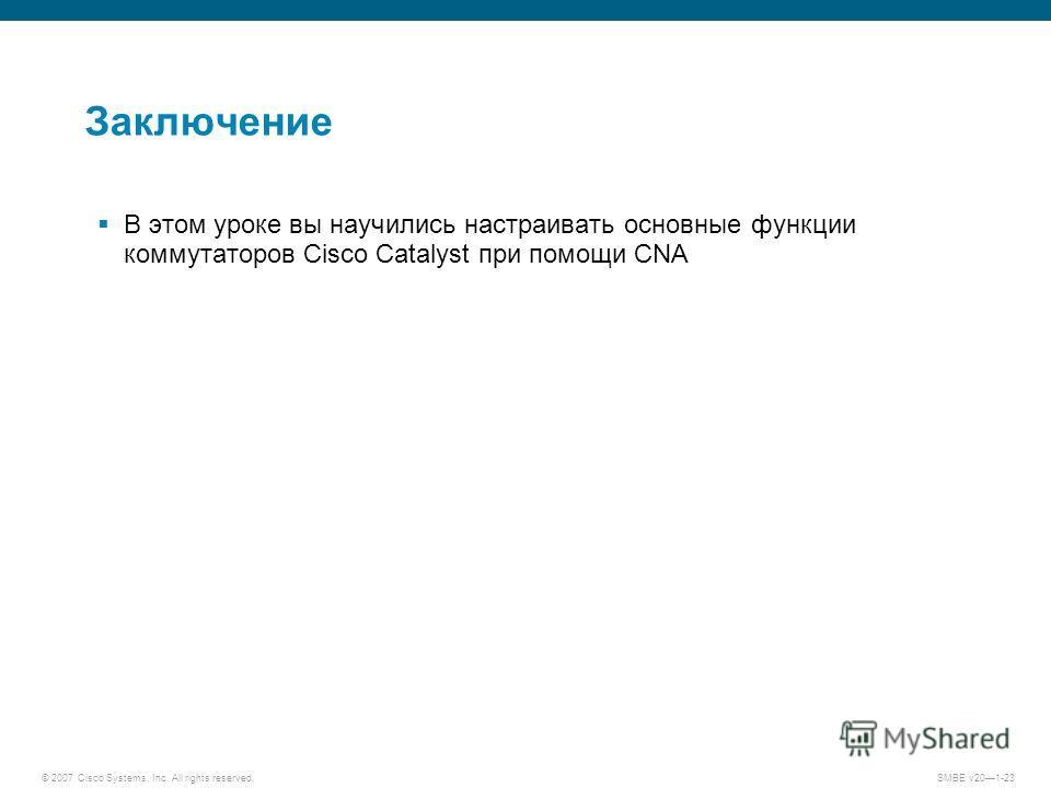 © 2007 Cisco Systems, Inc. All rights reserved. SMBE v201-23 Заключение В этом уроке вы научились настраивать основные функции коммутаторов Cisco Catalyst при помощи CNA