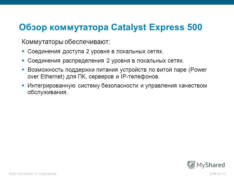 © 2007 Cisco Systems, Inc. All rights reserved. SMBE v201-3 Обзор коммутатора Catalyst Express 500 Коммутаторы обеспечивают: Соединения доступа 2 уровня в локальных сетях. Соединения распределения 2 уровня в локальных сетях. Возможность поддержки пит