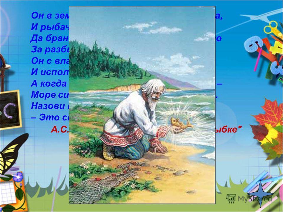 Он в землянке жил тридцать три года, И рыбачить ходил в любую погоду. Да бранила его жена-старуха открыто За разбитое, негодное корыто. Он с владычицей морскою вёл беседу, И исполнила она три желания деда. А когда рассердилась, взбунтовалась – Море с
