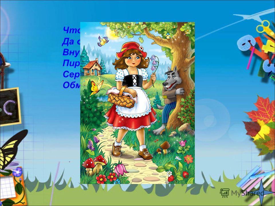 Что за сказка, подскажи Да ответ скорей скажи: Внучка к бабушке пошла, Пироги к ней понесла. Серый волк за ней следил, Обманул и проглотил! «Красная шапочка»