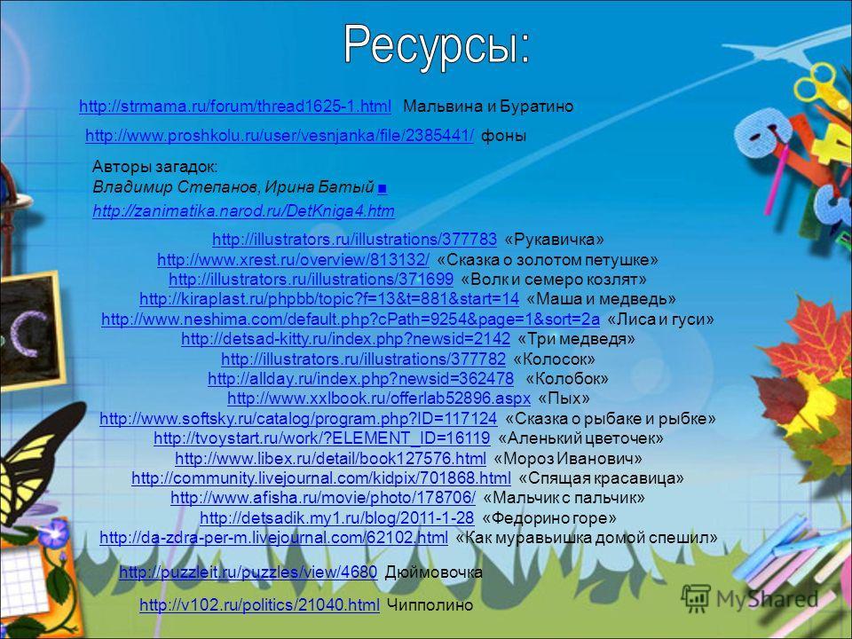 http://strmama.ru/forum/thread1625-1.htmlhttp://strmama.ru/forum/thread1625-1. html Мальвина и Буратино http://www.proshkolu.ru/user/vesnjanka/file/2385441/http://www.proshkolu.ru/user/vesnjanka/file/2385441/ фоны Авторы загадок: Владимир Степанов, И