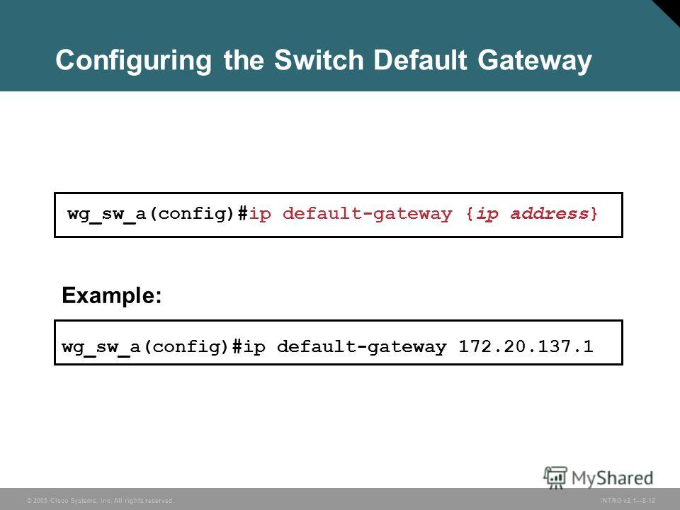 © 2005 Cisco Systems, Inc. All rights reserved.INTRO v2.18-12 Example: wg_sw_a(config)#ip default-gateway 172.20.137.1 wg_sw_a(config)#ip default-gateway {ip address} Configuring the Switch Default Gateway