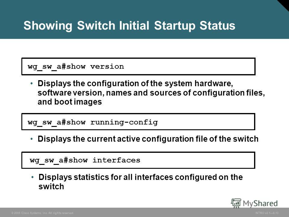 © 2005 Cisco Systems, Inc. All rights reserved.INTRO v2.18-13 Showing Switch Initial Startup Status wg_sw_a#show version Displays the configuration of the system hardware, software version, names and sources of configuration files, and boot images wg