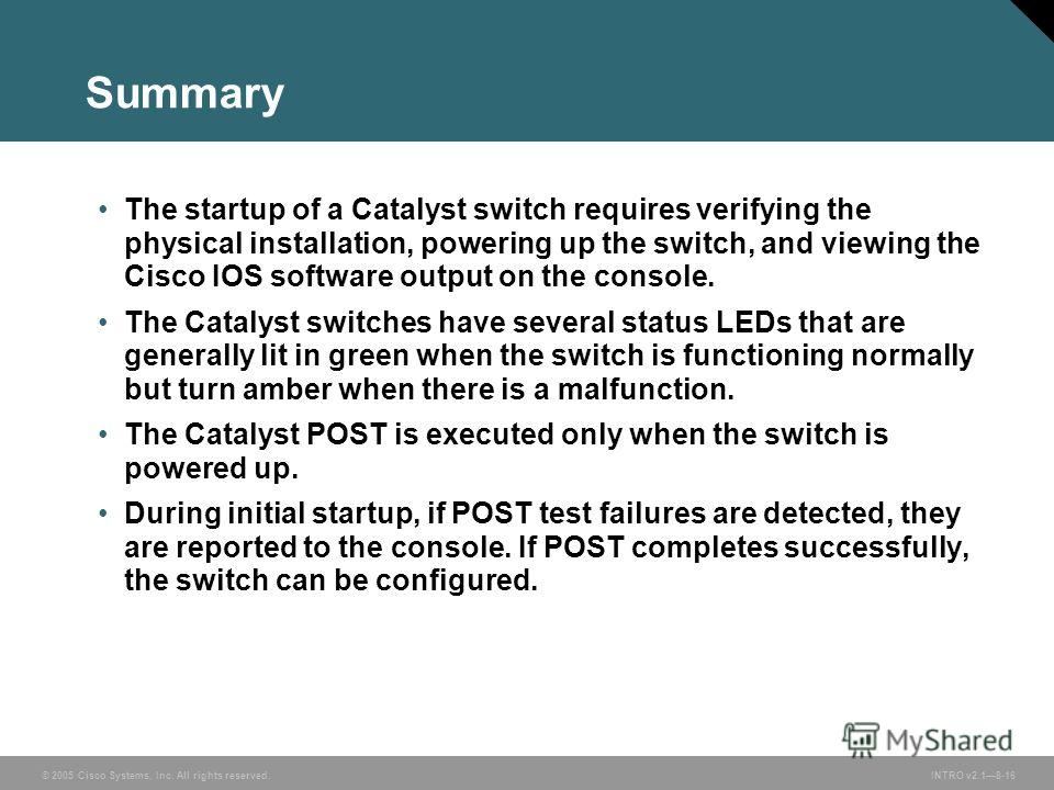 © 2005 Cisco Systems, Inc. All rights reserved.INTRO v2.18-16 Summary The startup of a Catalyst switch requires verifying the physical installation, powering up the switch, and viewing the Cisco IOS software output on the console. The Catalyst switch