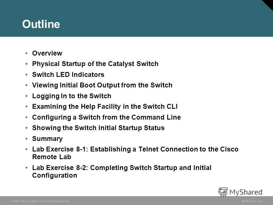 © 2005 Cisco Systems, Inc. All rights reserved.INTRO v2.18-2 Outline Overview Physical Startup of the Catalyst Switch Switch LED Indicators Viewing Initial Boot Output from the Switch Logging In to the Switch Examining the Help Facility in the Switch