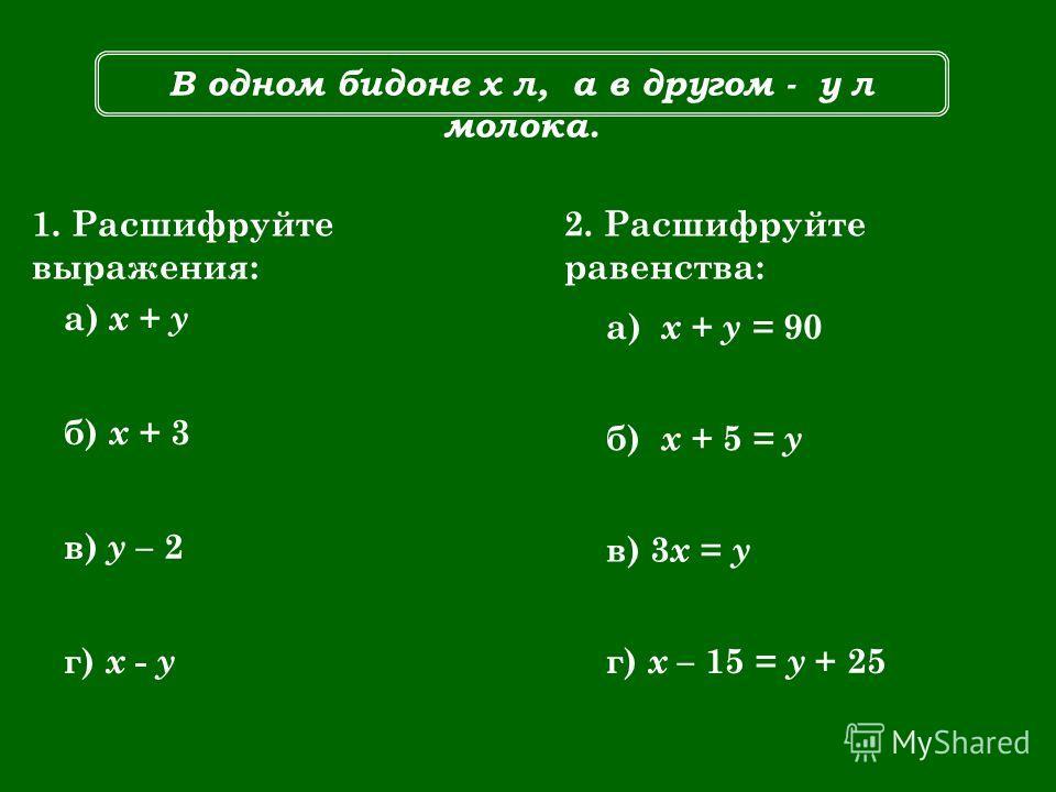 В одном бидоне х л, а в другом - у л молока. 1. Расшифруйте выражения: а) х + у б) x + 3 в) y – 2 г) x - y 2. Расшифруйте равенства: а) х + у = 90 б) x + 5 = y в) 3 x = y г) x – 15 = y + 25