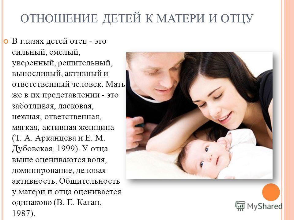 ОТНОШЕНИЕ ДЕТЕЙ К МАТЕРИ И ОТЦУ В глазах детей отец - это сильный, смелый, уверенный, решительный, выносливый, активный и ответственный человек. Мать же в их представлении - это заботливая, ласковая, нежная, ответственная, мягкая, активная женщина (Т