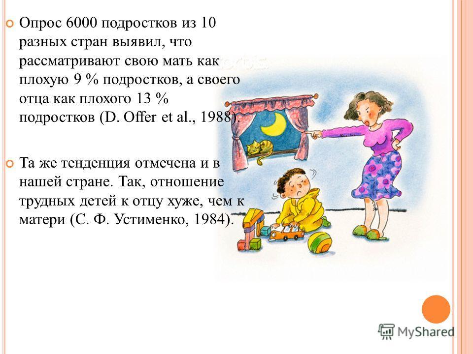 Опрос 6000 подростков из 10 разных стран выявил, что рассматривают свою мать как плохую 9 % подростков, а своего отца как плохого 13 % подростков (D. Offer et al., 1988). Та же тенденция отмечена и в нашей стране. Так, отношение трудных детей к отцу