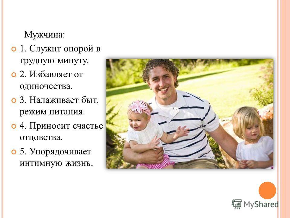 Мужчина: 1. Служит опорой в трудную минуту. 2. Избавляет от одиночества. 3. Налаживает быт, режим питания. 4. Приносит счастье отцовства. 5. Упорядочивает интимную жизнь.